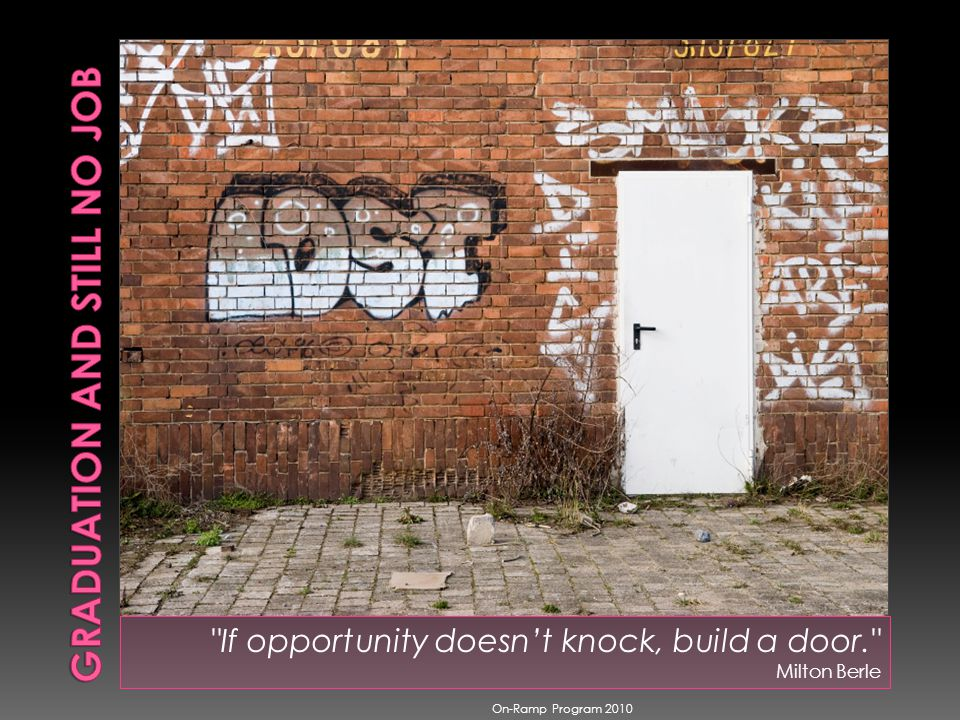 If opportunity doesnt knock, build a door. Milton Berle On-Ramp Program 2010