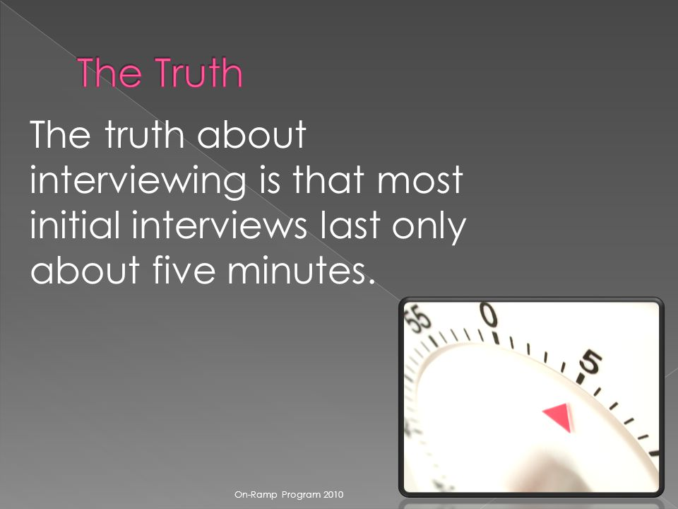 The truth about interviewing is that most initial interviews last only about five minutes.