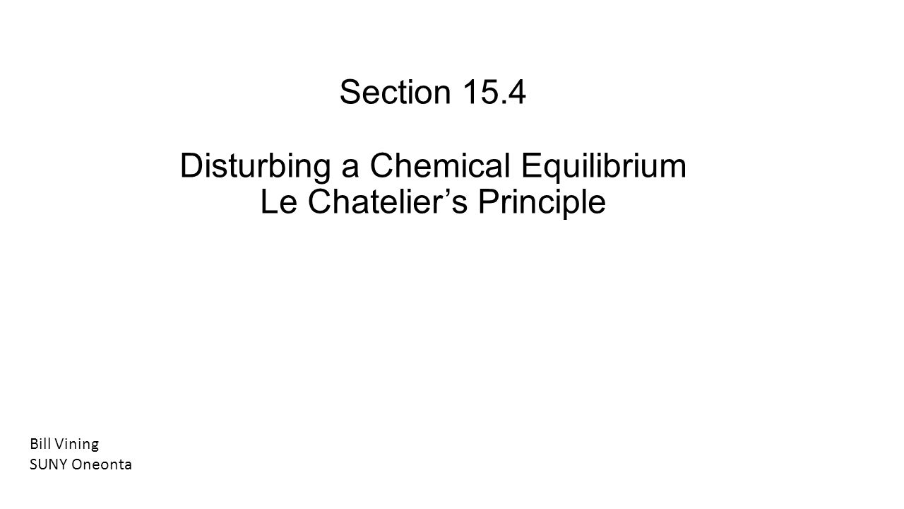 Section 15.4 Disturbing a Chemical Equilibrium Le Chateliers Principle Bill Vining SUNY Oneonta