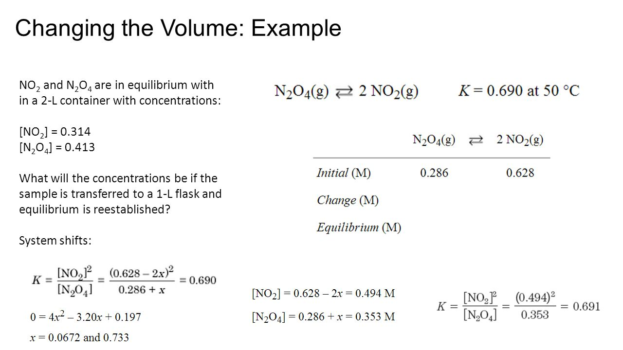Changing the Volume: Example NO 2 and N 2 O 4 are in equilibrium with in a 2-L container with concentrations: [NO 2 ] = 0.314 [N 2 O 4 ] = 0.413 What