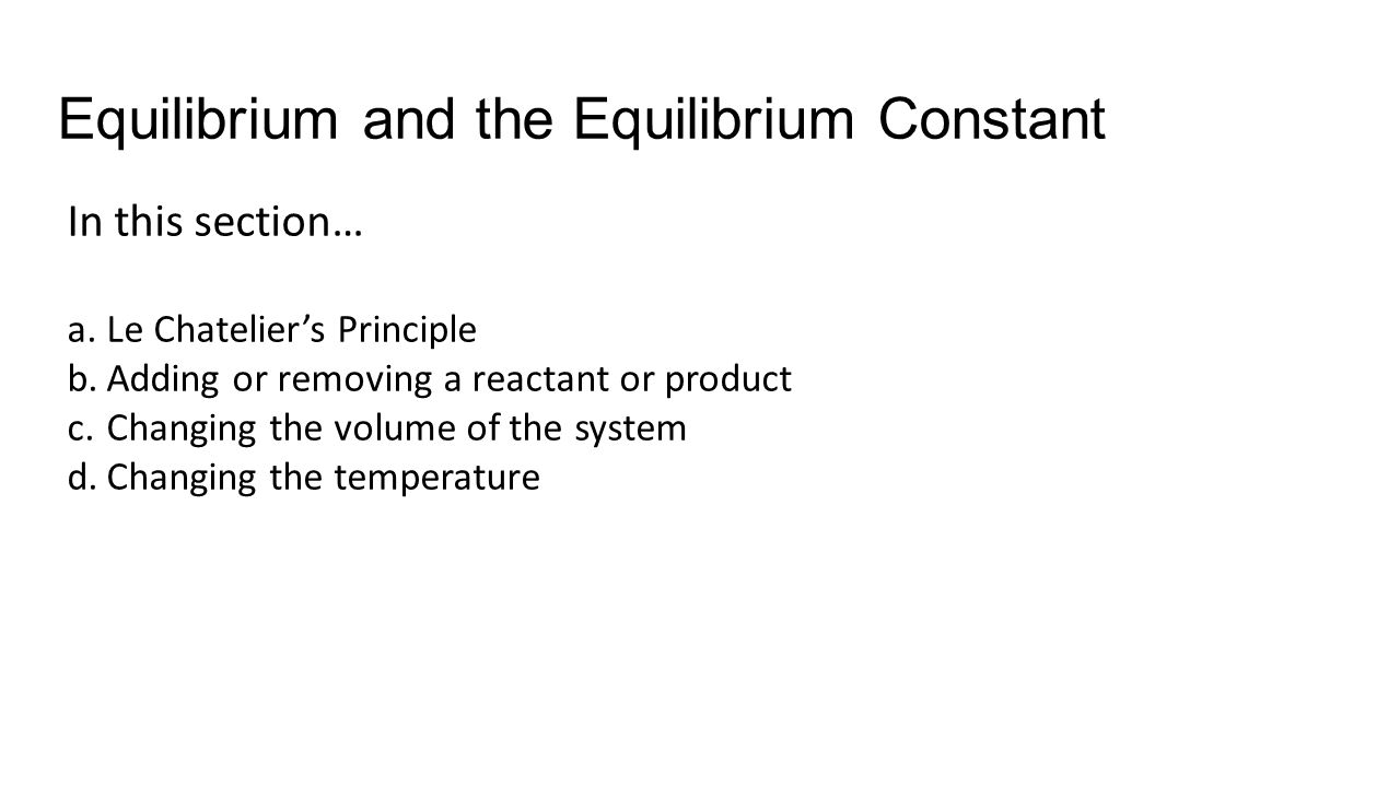 Equilibrium and the Equilibrium Constant In this section… a.Le Chateliers Principle b.Adding or removing a reactant or product c.Changing the volume o