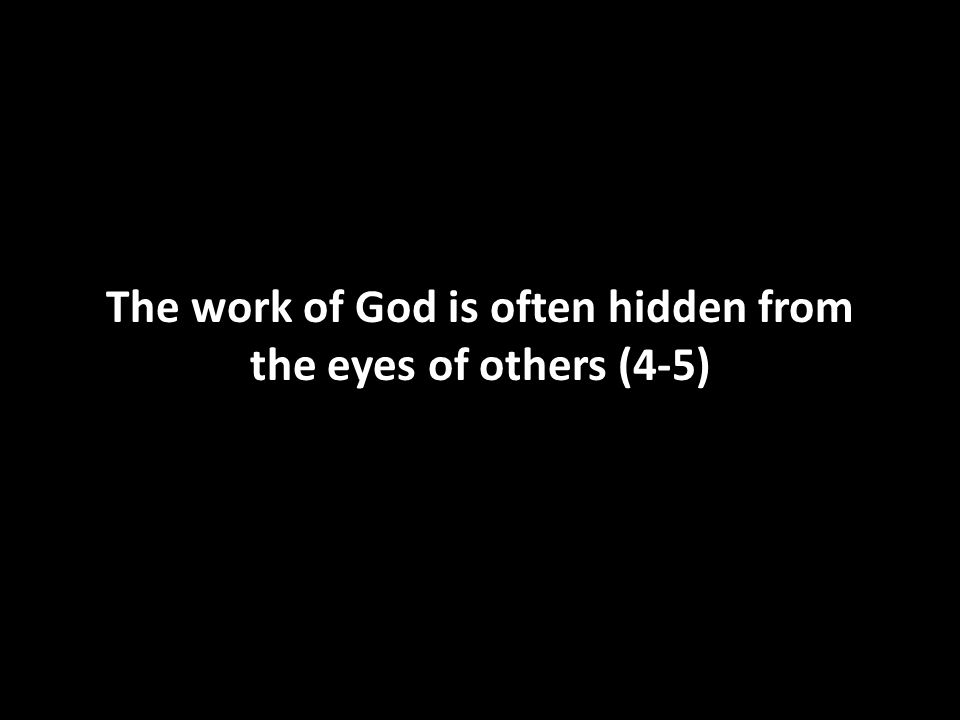 The work of God is often hidden from the eyes of others (4-5)