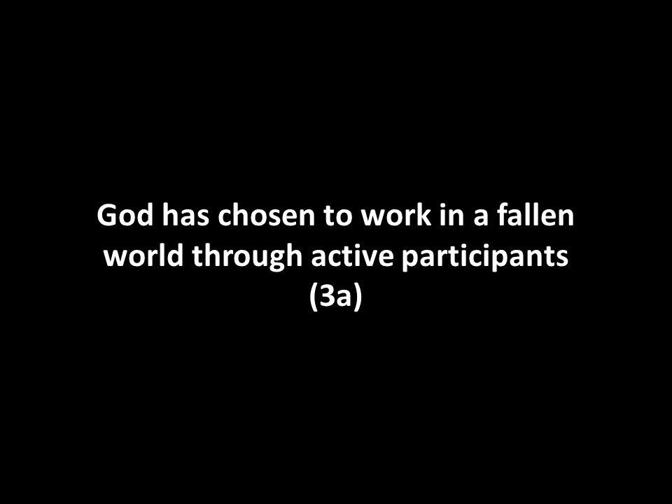 God has chosen to work in a fallen world through active participants (3a)
