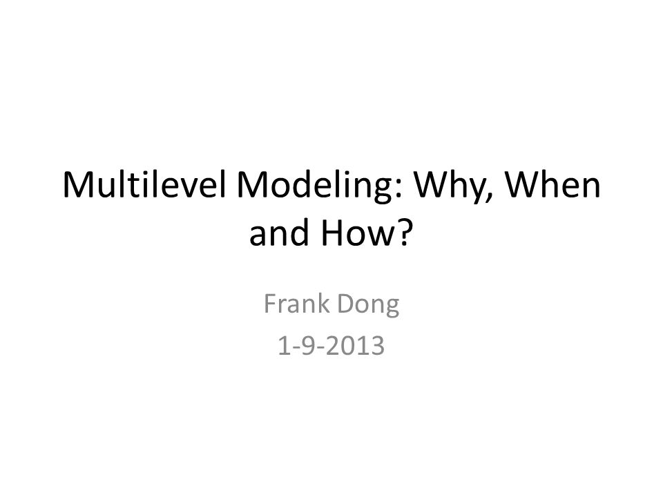 Multilevel Modeling: Why, When and How? Frank Dong 1-9-2013