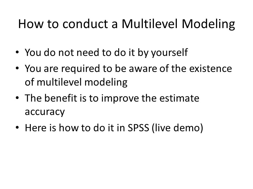 How to conduct a Multilevel Modeling You do not need to do it by yourself You are required to be aware of the existence of multilevel modeling The benefit is to improve the estimate accuracy Here is how to do it in SPSS (live demo)