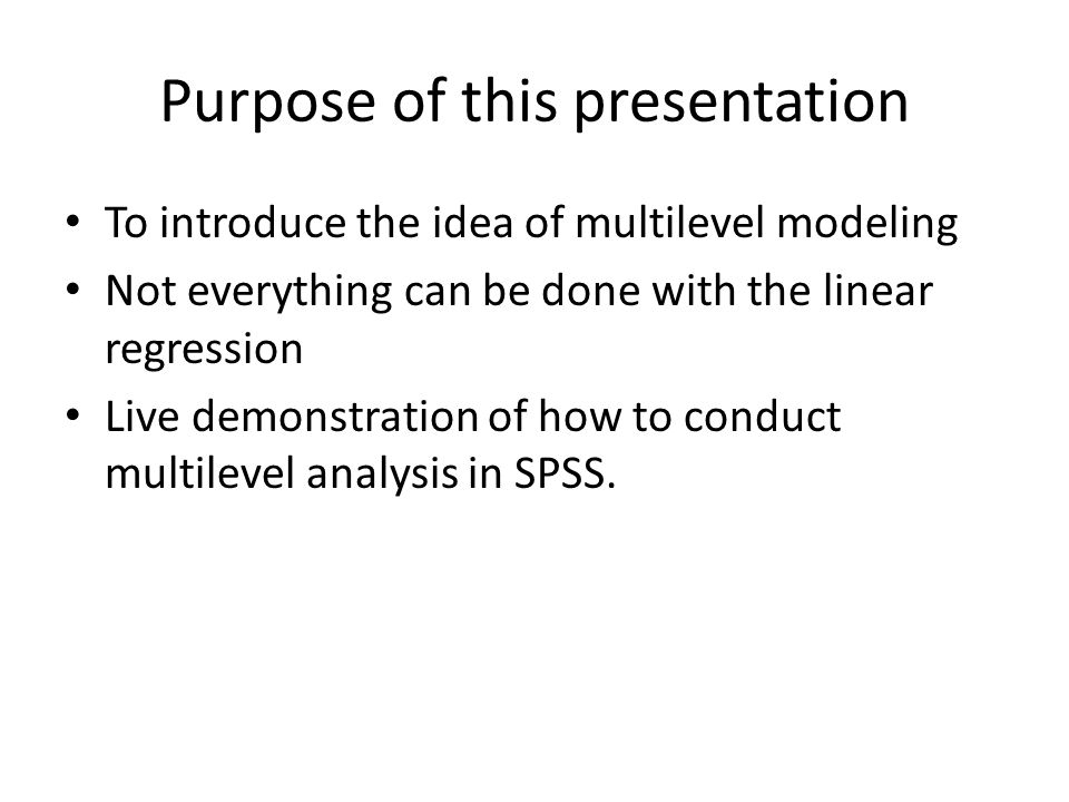 Purpose of this presentation To introduce the idea of multilevel modeling Not everything can be done with the linear regression Live demonstration of