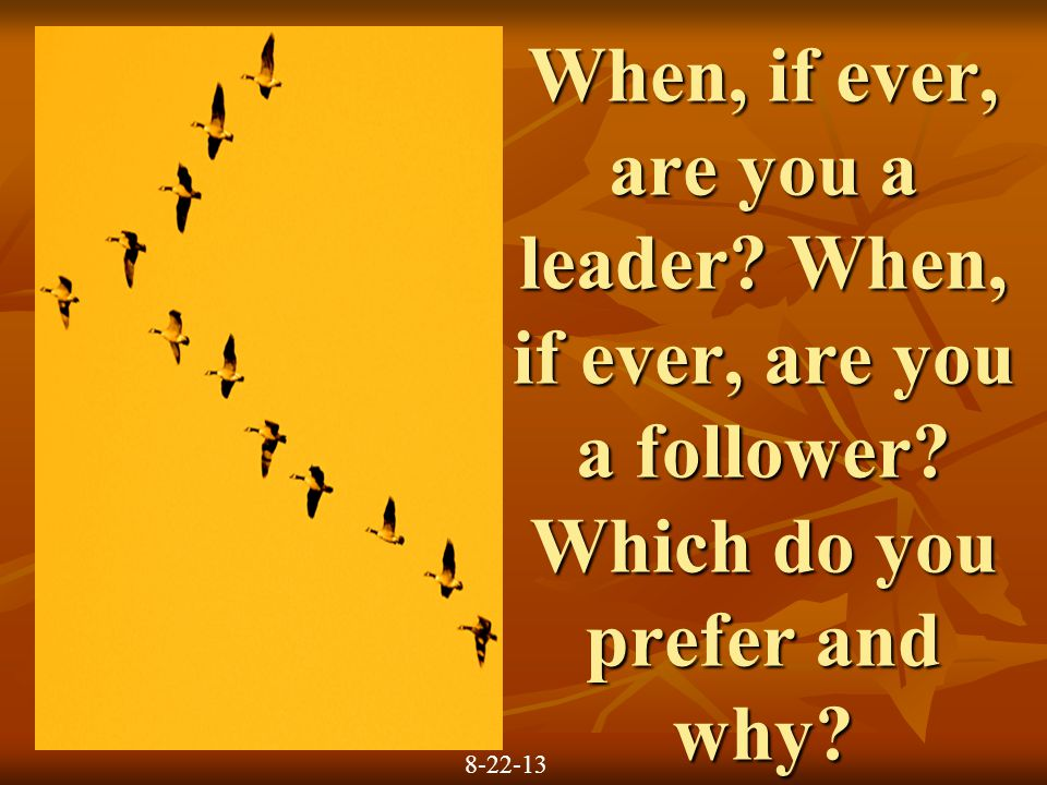 When, if ever, are you a leader. When, if ever, are you a follower.