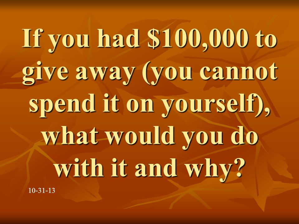 If you had $100,000 to give away (you cannot spend it on yourself), what would you do with it and why.