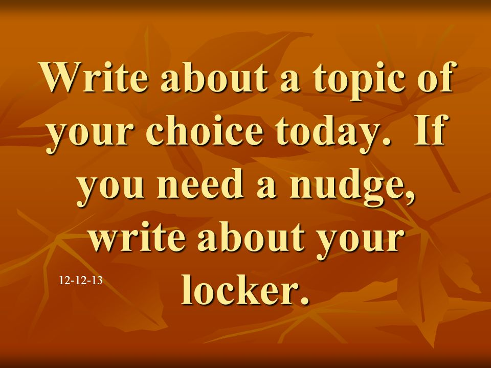 Write about a topic of your choice today. If you need a nudge, write about your locker. 12-12-13