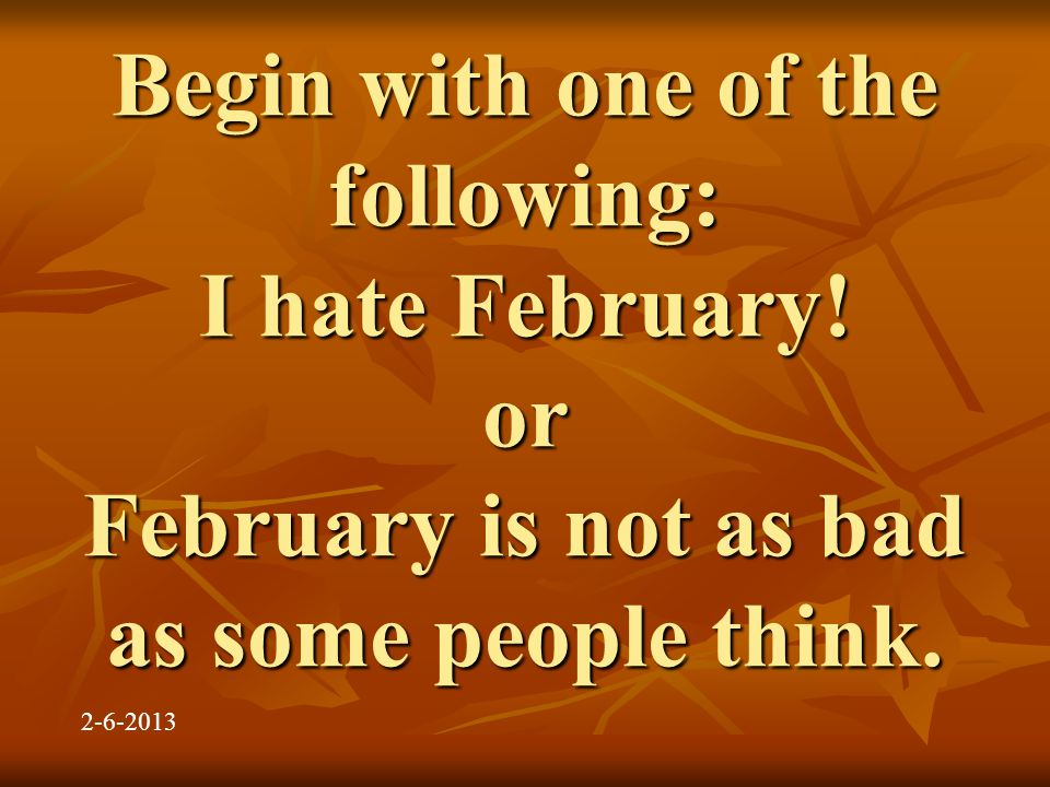Begin with one of the following: I hate February. or February is not as bad as some people think.