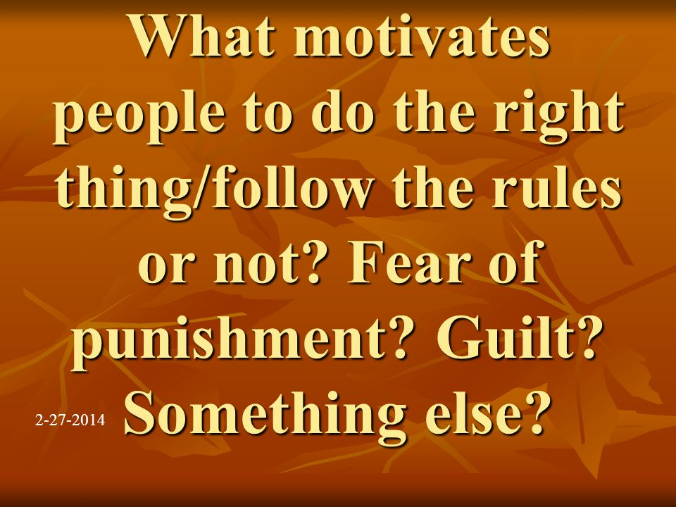What motivates people to do the right thing/follow the rules or not.