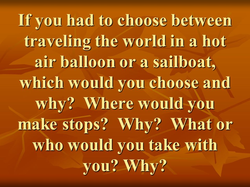 If you had to choose between traveling the world in a hot air balloon or a sailboat, which would you choose and why.