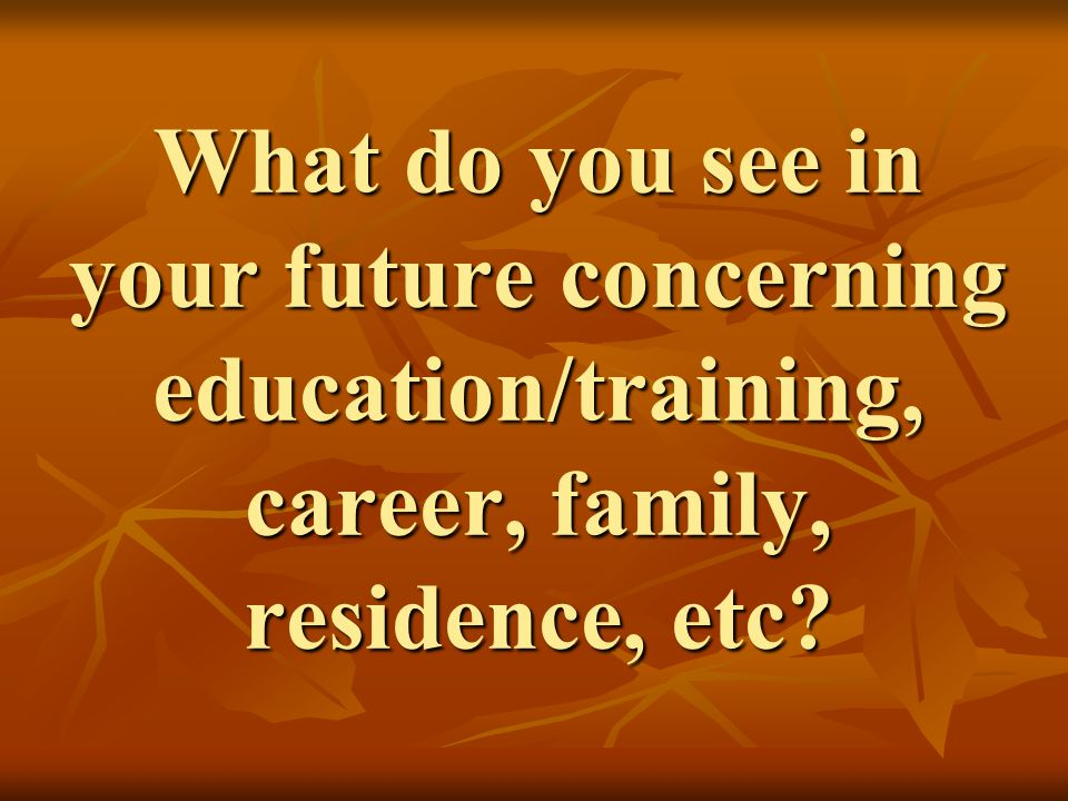 What do you see in your future concerning education/training, career, family, residence, etc