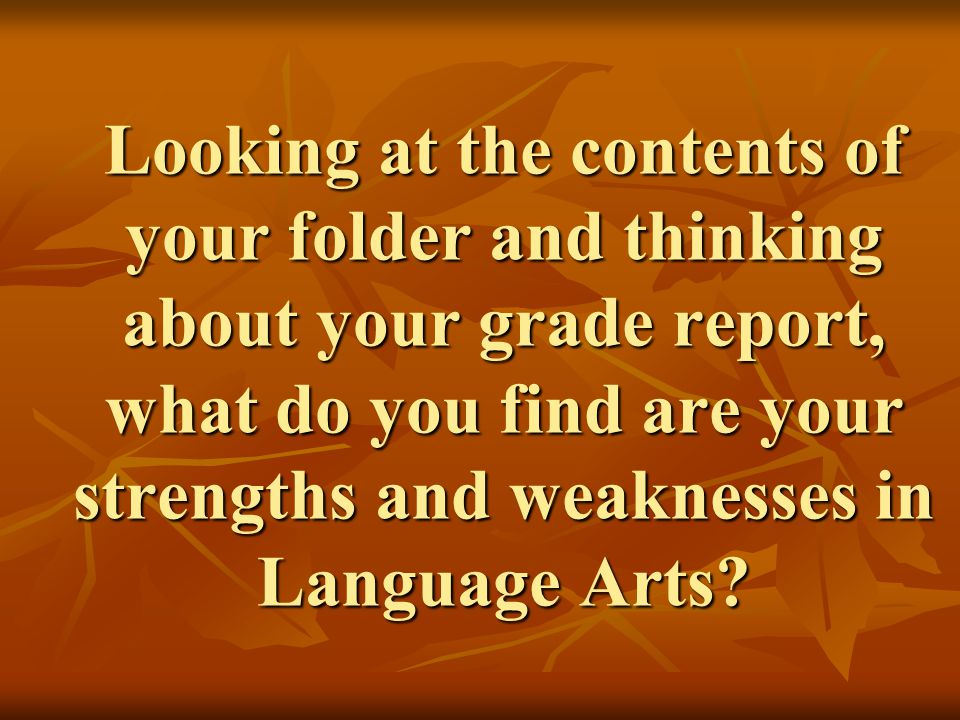 Looking at the contents of your folder and thinking about your grade report, what do you find are your strengths and weaknesses in Language Arts