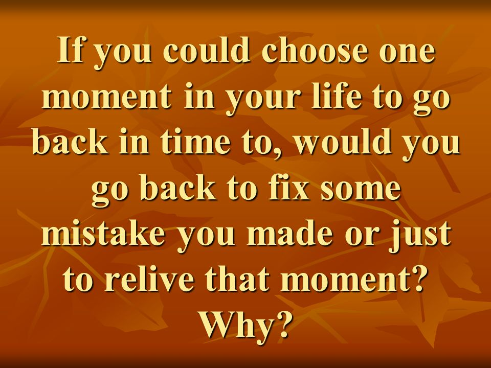 If you could choose one moment in your life to go back in time to, would you go back to fix some mistake you made or just to relive that moment.