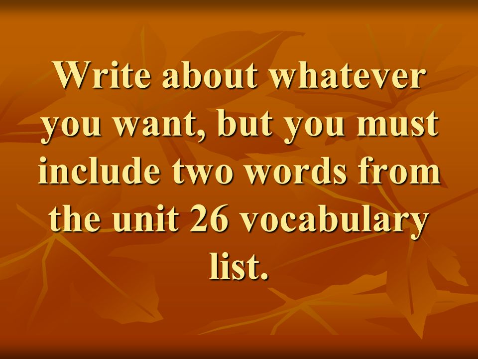 Write about whatever you want, but you must include two words from the unit 26 vocabulary list.
