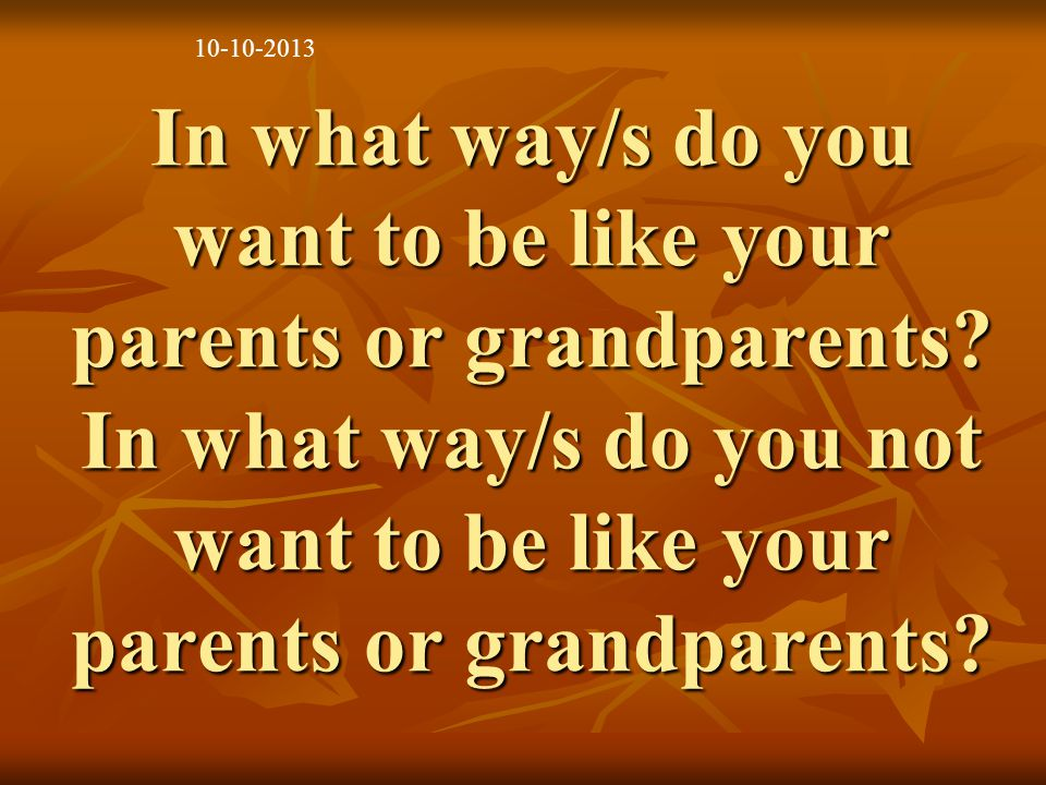 In what way/s do you want to be like your parents or grandparents.