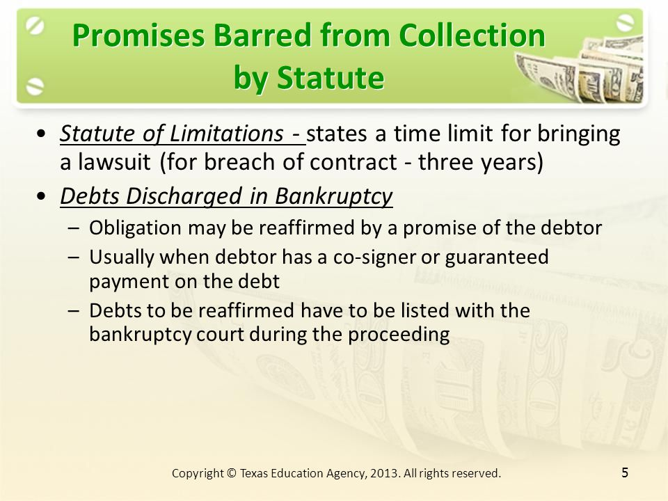 Promises Barred from Collection by Statute Statute of Limitations - states a time limit for bringing a lawsuit (for breach of contract - three years) Debts Discharged in Bankruptcy –Obligation may be reaffirmed by a promise of the debtor –Usually when debtor has a co-signer or guaranteed payment on the debt –Debts to be reaffirmed have to be listed with the bankruptcy court during the proceeding 5 Copyright © Texas Education Agency, 2013.