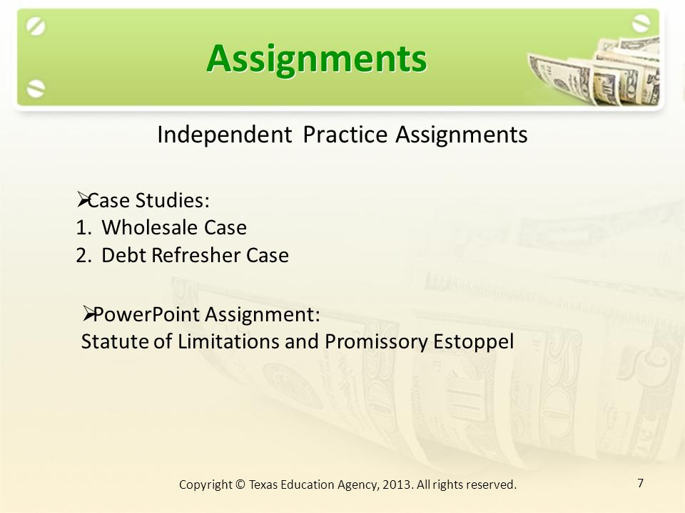 Assignments Independent Practice Assignments Case Studies: 1.Wholesale Case 2.Debt Refresher Case PowerPoint Assignment: Statute of Limitations and Promissory Estoppel 7 Copyright © Texas Education Agency, 2013.