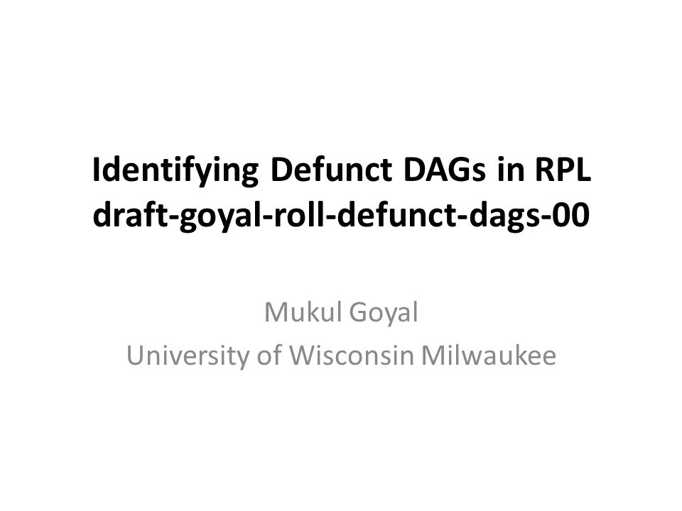 Identifying Defunct DAGs in RPL draft-goyal-roll-defunct-dags-00 Mukul Goyal University of Wisconsin Milwaukee