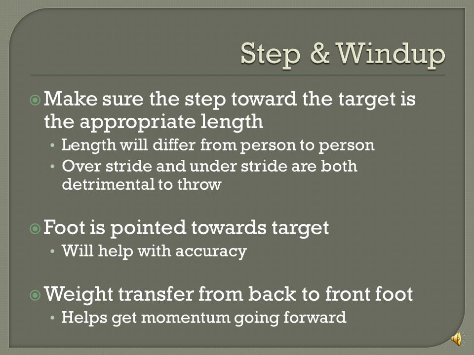 Make sure the step toward the target is the appropriate length Length will differ from person to person Over stride and under stride are both detrimental to throw Foot is pointed towards target Will help with accuracy Weight transfer from back to front foot Helps get momentum going forward