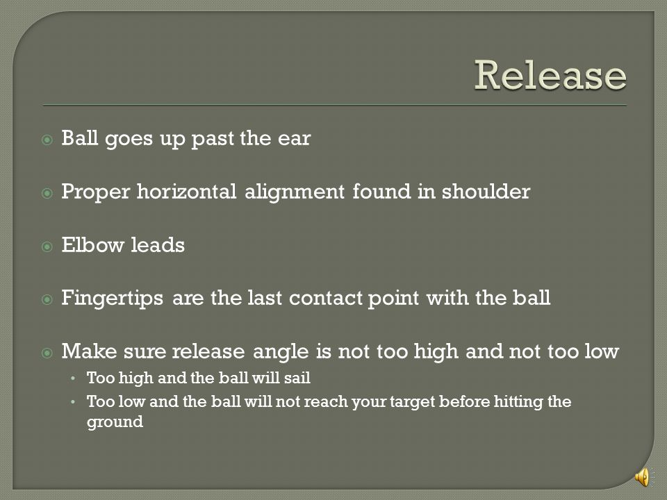 Ball goes up past the ear Proper horizontal alignment found in shoulder Elbow leads Fingertips are the last contact point with the ball Make sure release angle is not too high and not too low Too high and the ball will sail Too low and the ball will not reach your target before hitting the ground
