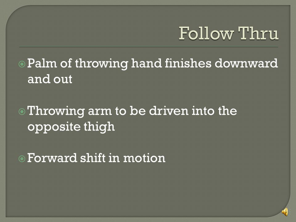 Palm of throwing hand finishes downward and out Throwing arm to be driven into the opposite thigh Forward shift in motion