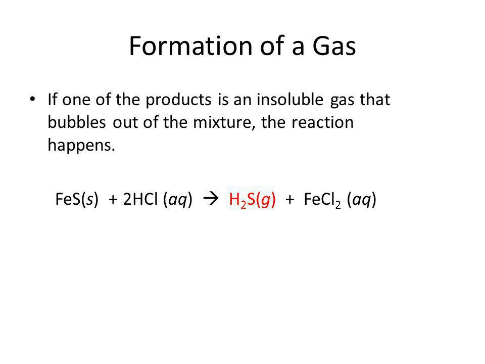 Formation of a Gas If one of the products is an insoluble gas that bubbles out of the mixture, the reaction happens. FeS(s) + 2HCl (aq) H 2 S(g) + FeC