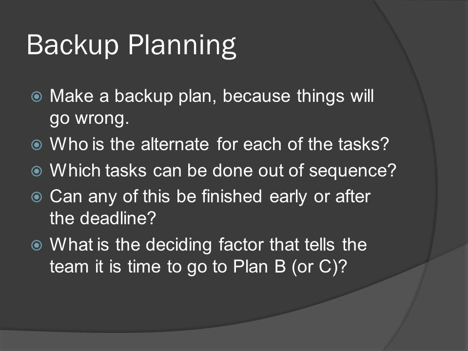 Backup Planning Make a backup plan, because things will go wrong.