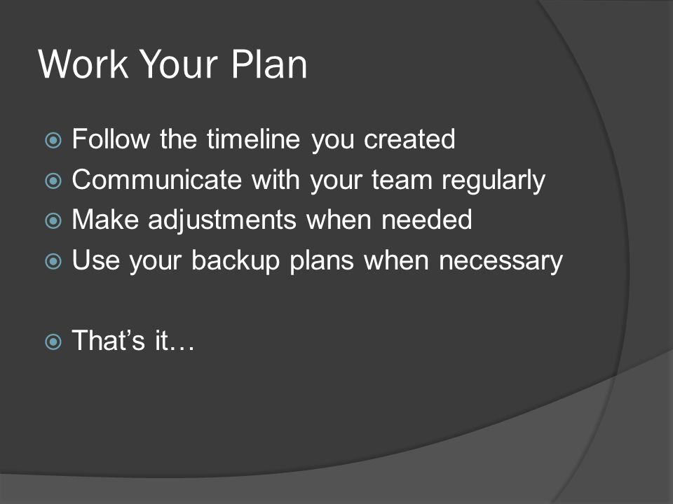 Work Your Plan Follow the timeline you created Communicate with your team regularly Make adjustments when needed Use your backup plans when necessary Thats it…