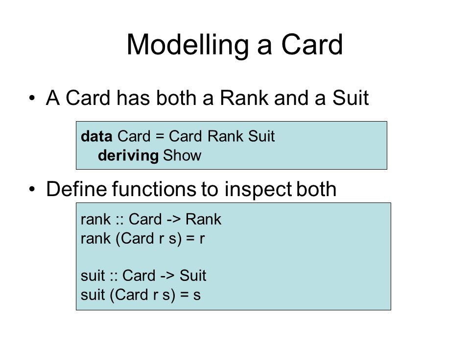 Modelling a Card A Card has both a Rank and a Suit Define functions to inspect both data Card = Card Rank Suit deriving Show rank :: Card -> Rank rank (Card r s) = r suit :: Card -> Suit suit (Card r s) = s