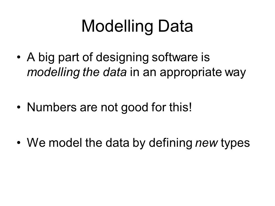 Modelling Data A big part of designing software is modelling the data in an appropriate way Numbers are not good for this.