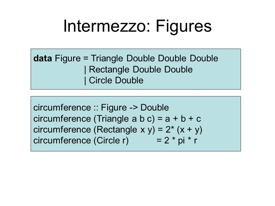 Intermezzo: Figures data Figure = Triangle Double Double Double | Rectangle Double Double | Circle Double circumference :: Figure -> Double circumference (Triangle a b c) = a + b + c circumference (Rectangle x y) = 2* (x + y) circumference (Circle r) = 2 * pi * r