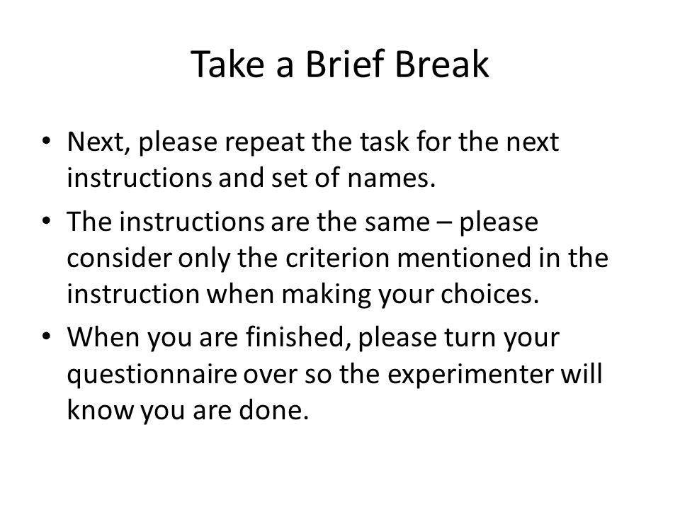 Take a Brief Break Next, please repeat the task for the next instructions and set of names. The instructions are the same – please consider only the c