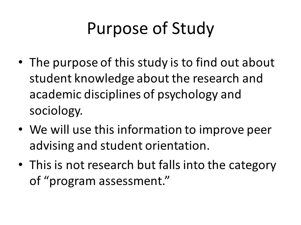 Purpose of Study The purpose of this study is to find out about student knowledge about the research and academic disciplines of psychology and sociol