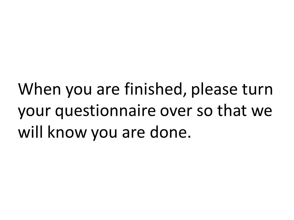 When you are finished, please turn your questionnaire over so that we will know you are done.