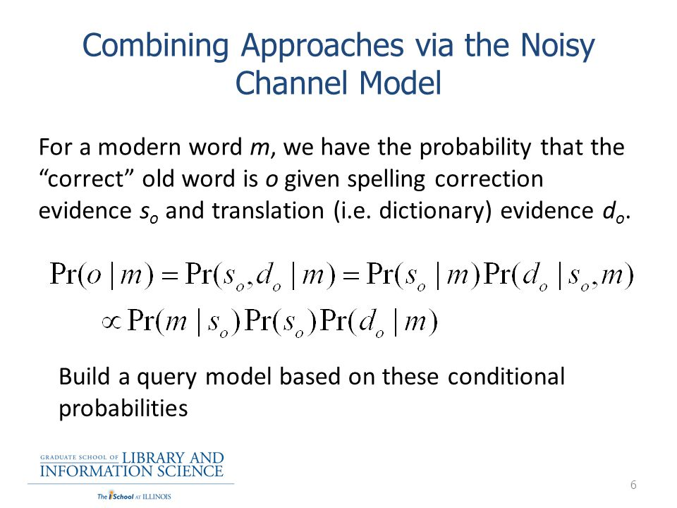 Combining Approaches via the Noisy Channel Model 6 For a modern word m, we have the probability that the correct old word is o given spelling correcti