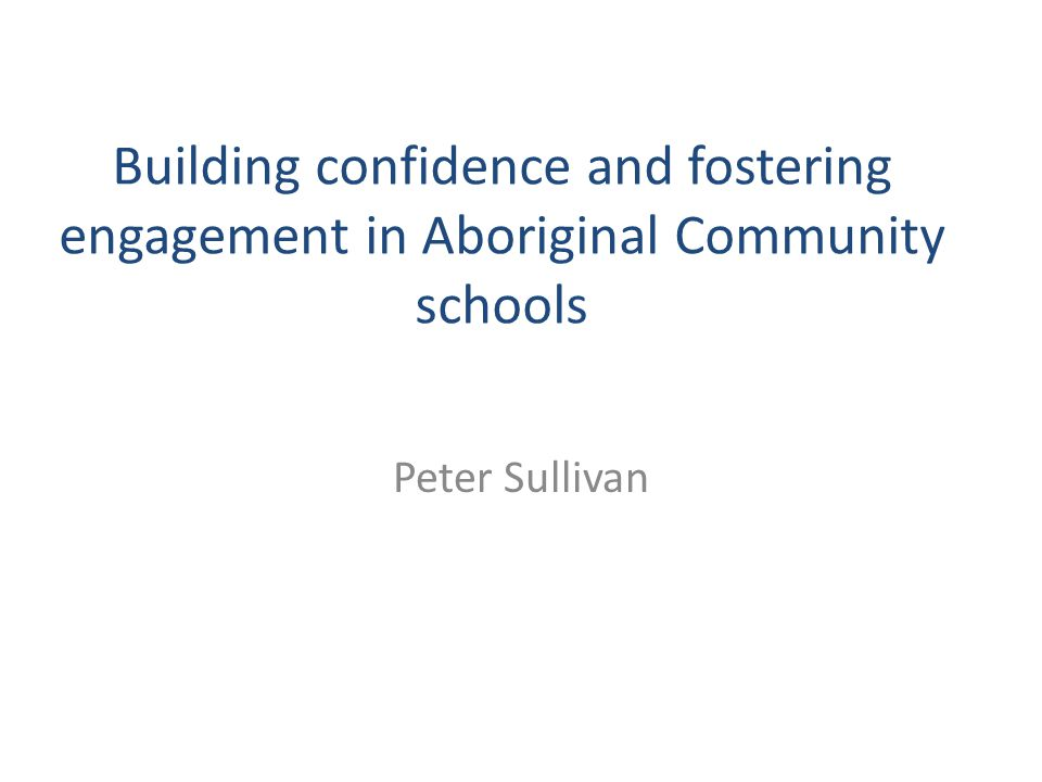 Building confidence and fostering engagement in Aboriginal Community schools Peter Sullivan