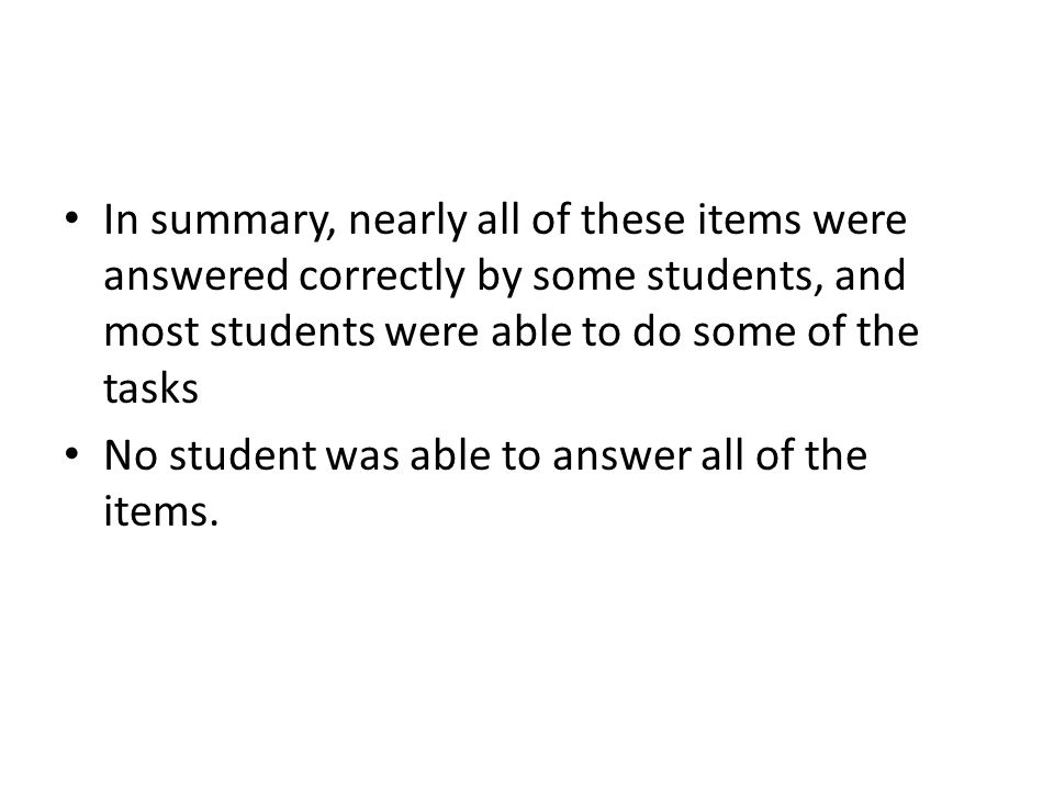 In summary, nearly all of these items were answered correctly by some students, and most students were able to do some of the tasks No student was able to answer all of the items.