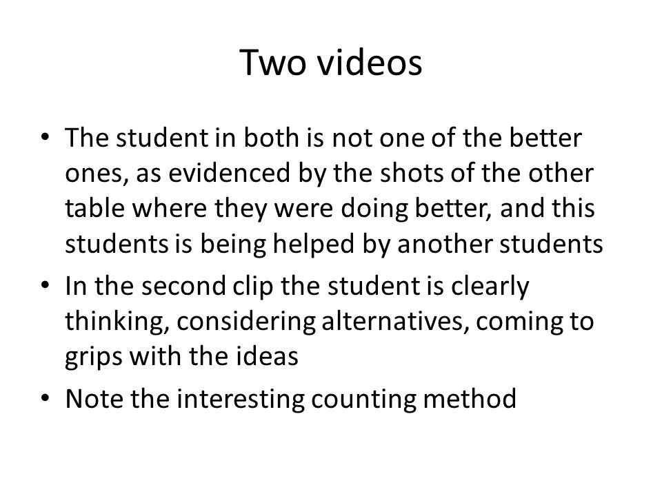 Two videos The student in both is not one of the better ones, as evidenced by the shots of the other table where they were doing better, and this students is being helped by another students In the second clip the student is clearly thinking, considering alternatives, coming to grips with the ideas Note the interesting counting method
