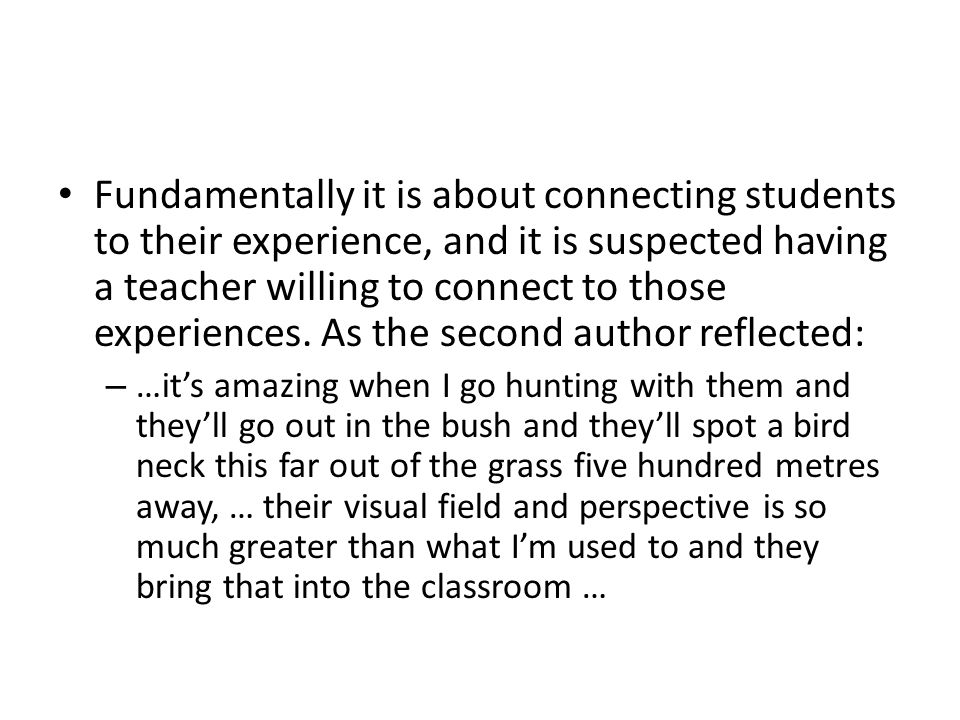 Fundamentally it is about connecting students to their experience, and it is suspected having a teacher willing to connect to those experiences.