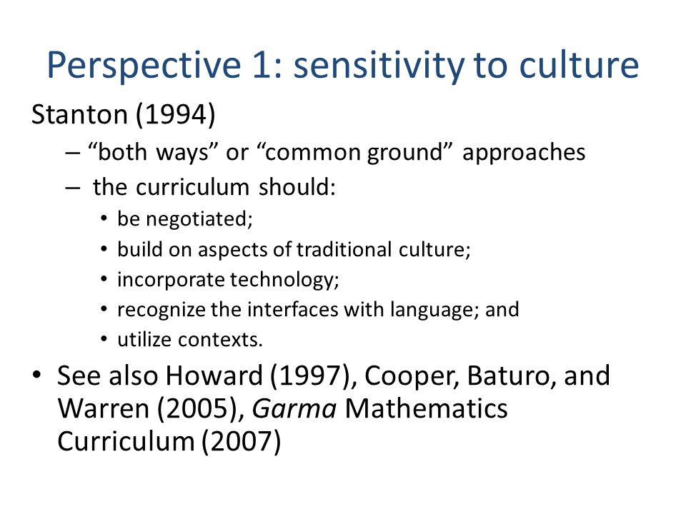 Perspective 1: sensitivity to culture Stanton (1994) – both ways or common ground approaches – the curriculum should: be negotiated; build on aspects of traditional culture; incorporate technology; recognize the interfaces with language; and utilize contexts.