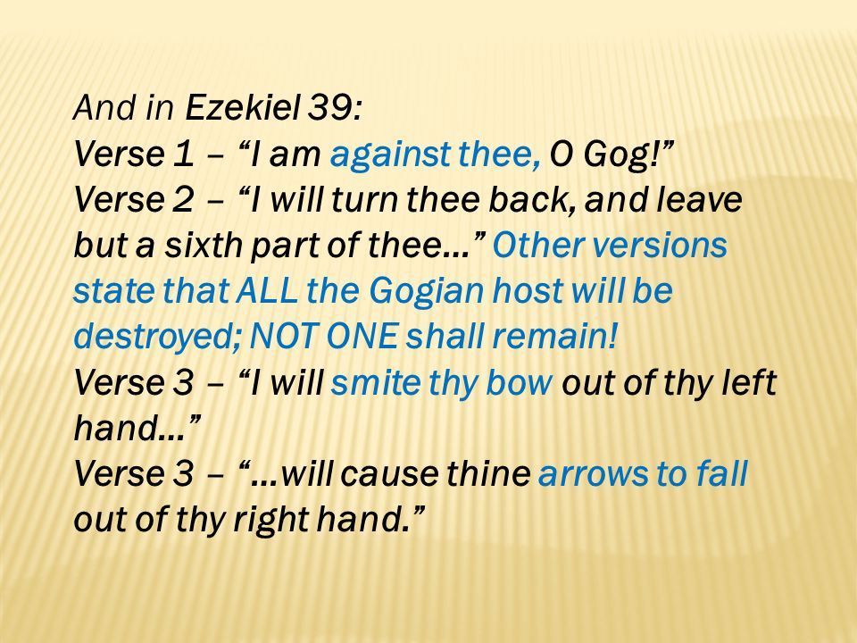 And in Ezekiel 39: Verse 1 – I am against thee, O Gog! Verse 2 – I will turn thee back, and leave but a sixth part of thee… Other versions state that