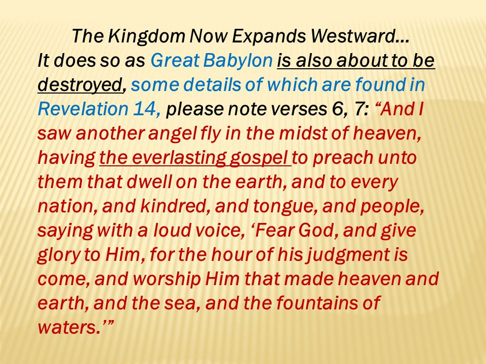 The Kingdom Now Expands Westward… It does so as Great Babylon is also about to be destroyed, some details of which are found in Revelation 14, please