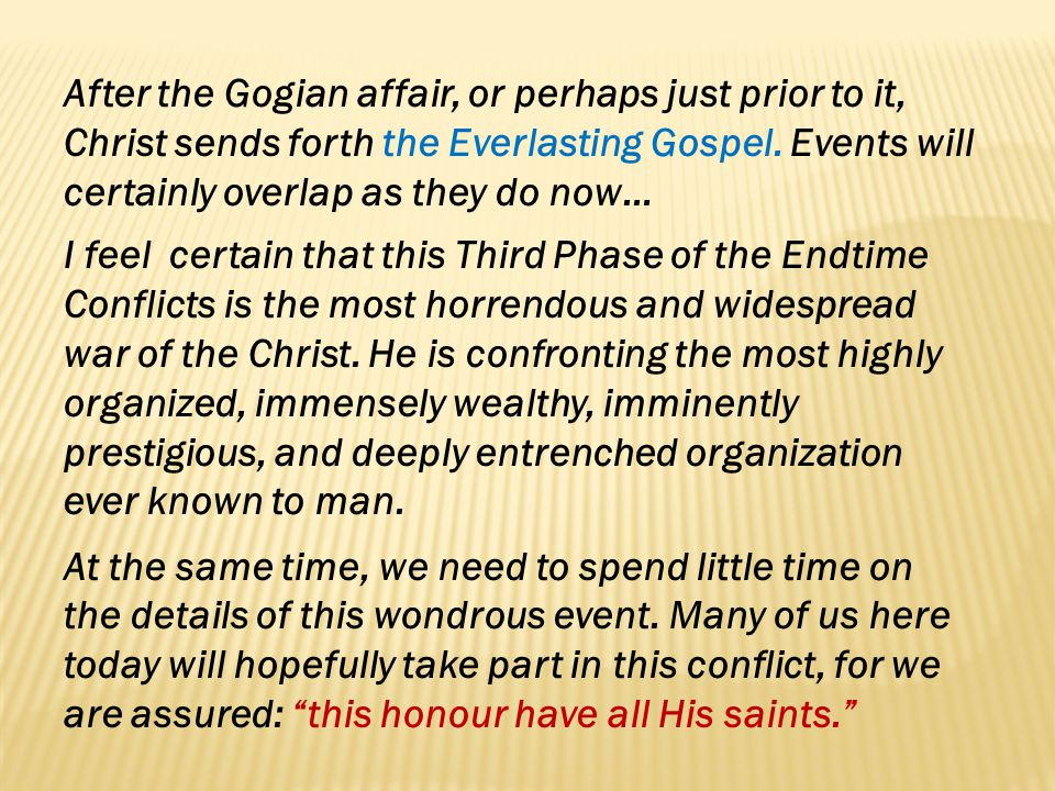 After the Gogian affair, or perhaps just prior to it, Christ sends forth the Everlasting Gospel. Events will certainly overlap as they do now… I feel
