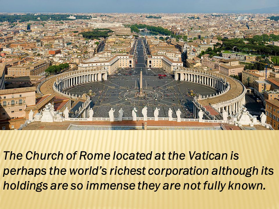 The Church of Rome located at the Vatican is perhaps the worlds richest corporation although its holdings are so immense they are not fully known.