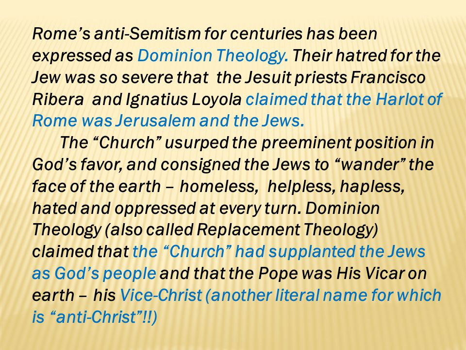 Romes anti-Semitism for centuries has been expressed as Dominion Theology. Their hatred for the Jew was so severe that the Jesuit priests Francisco Ri