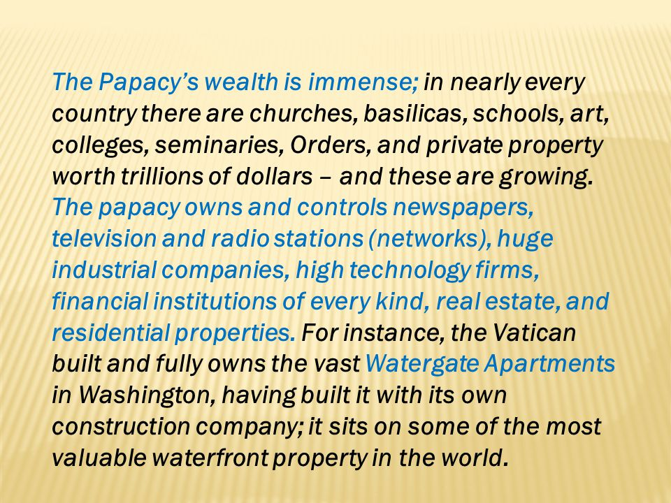 The Papacys wealth is immense; in nearly every country there are churches, basilicas, schools, art, colleges, seminaries, Orders, and private property