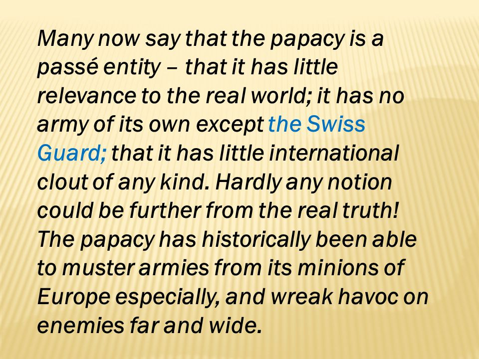 Many now say that the papacy is a passé entity – that it has little relevance to the real world; it has no army of its own except the Swiss Guard; tha