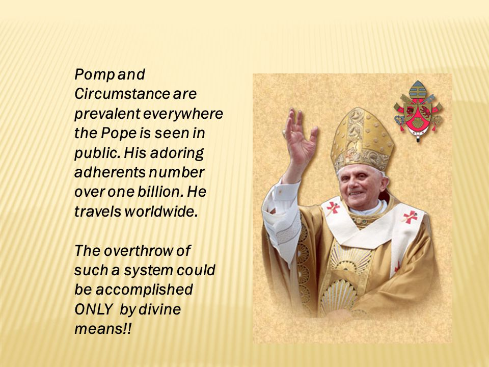 Pomp and Circumstance are prevalent everywhere the Pope is seen in public. His adoring adherents number over one billion. He travels worldwide. The ov